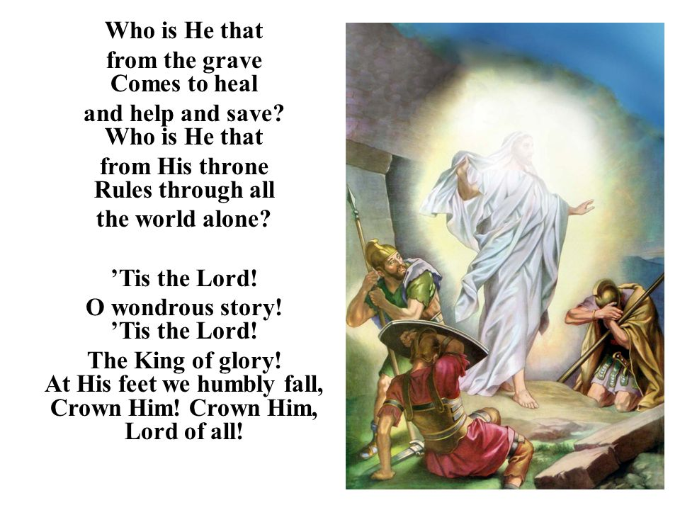 Who is He that from the grave Comes to heal and help and save? Who is He that from His throne Rules through all the world alone? 'Tis the Lord! O wond