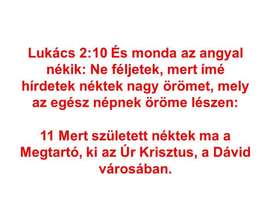 Lukács 2:10 És monda az angyal nékik: Ne féljetek, mert ímé hírdetek néktek nagy örömet, mely az egész népnek öröme lészen: 11 Mert született néktek m
