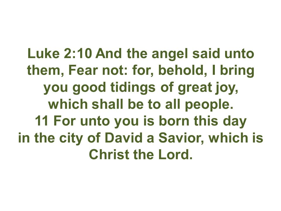 Luke 2:10 And the angel said unto them, Fear not: for, behold, I bring you good tidings of great joy, which shall be to all people.