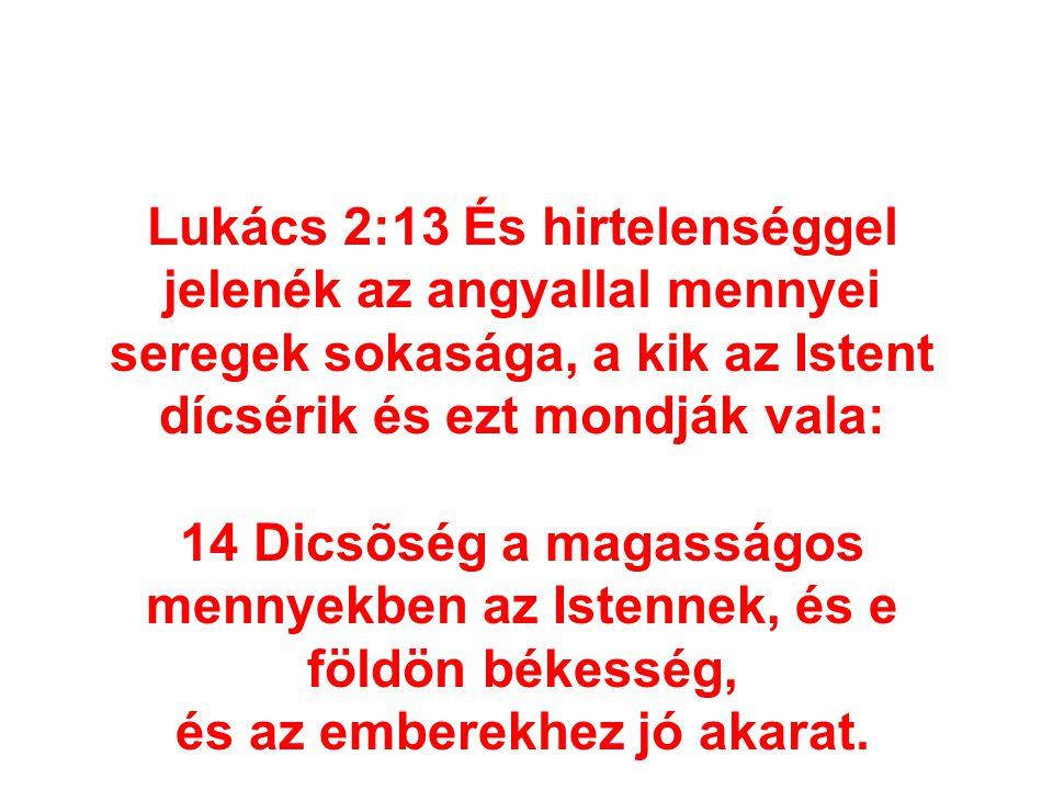 Lukács 2:13 És hirtelenséggel jelenék az angyallal mennyei seregek sokasága, a kik az Istent dícsérik és ezt mondják vala: 14 Dicsõség a magasságos me