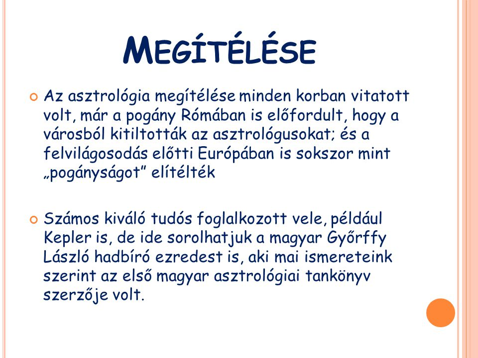 """M EGÍTÉLÉSE Az asztrológia megítélése minden korban vitatott volt, már a pogány Rómában is előfordult, hogy a városból kitiltották az asztrológusokat; és a felvilágosodás előtti Európában is sokszor mint """"pogányságot elítélték Számos kiváló tudós foglalkozott vele, például Kepler is, de ide sorolhatjuk a magyar Győrffy László hadbíró ezredest is, aki mai ismereteink szerint az első magyar asztrológiai tankönyv szerzője volt."""