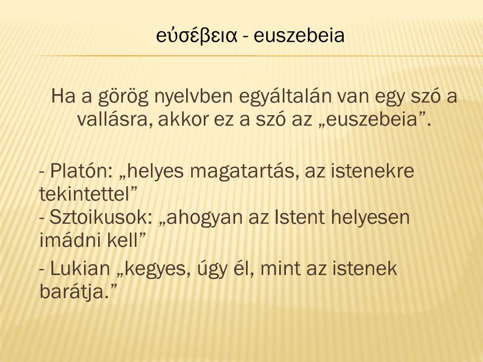 """Ha a görög nyelvben egyáltalán van egy szó a vallásra, akkor ez a szó az """"euszebeia"""". - Platón: """"helyes magatartás, az istenekre tekintettel"""" - Sztoik"""