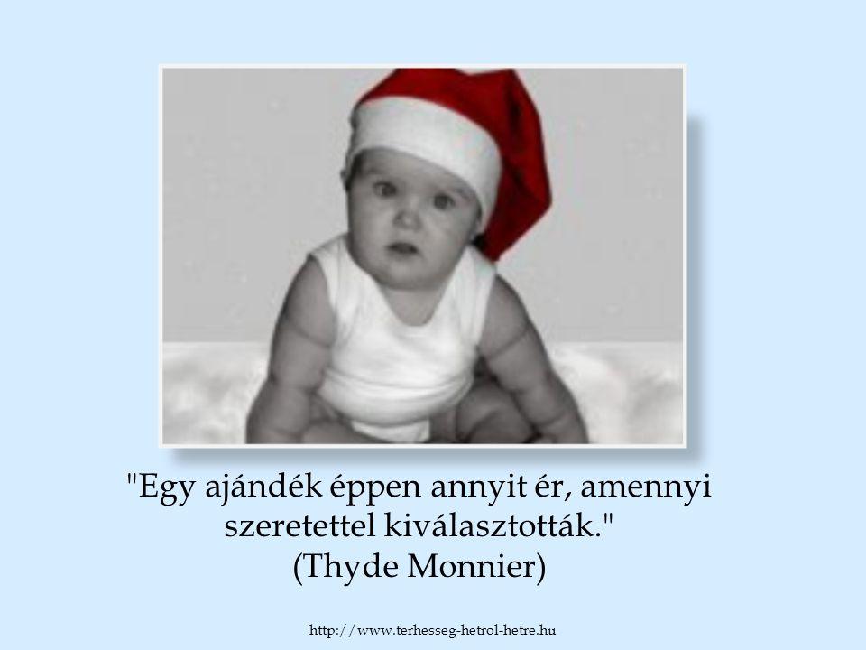 Egy ajándék éppen annyit ér, amennyi szeretettel kiválasztották. (Thyde Monnier) http://www.terhesseg-hetrol-hetre.hu