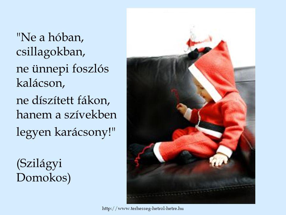 Ne a hóban, csillagokban, ne ünnepi foszlós kalácson, ne díszített fákon, hanem a szívekben legyen karácsony! (Szilágyi Domokos) http://www.terhesseg-hetrol-hetre.hu