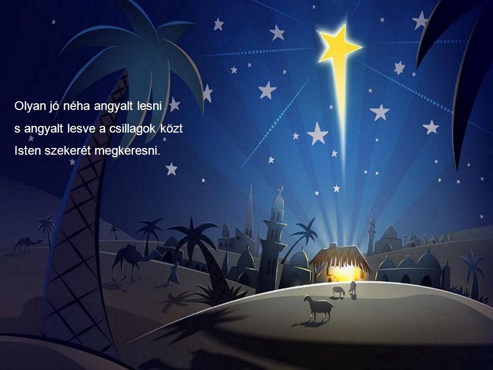 Olyan jó néha angyalt lesni s angyalt lesve a csillagok közt Isten szekerét megkeresni.