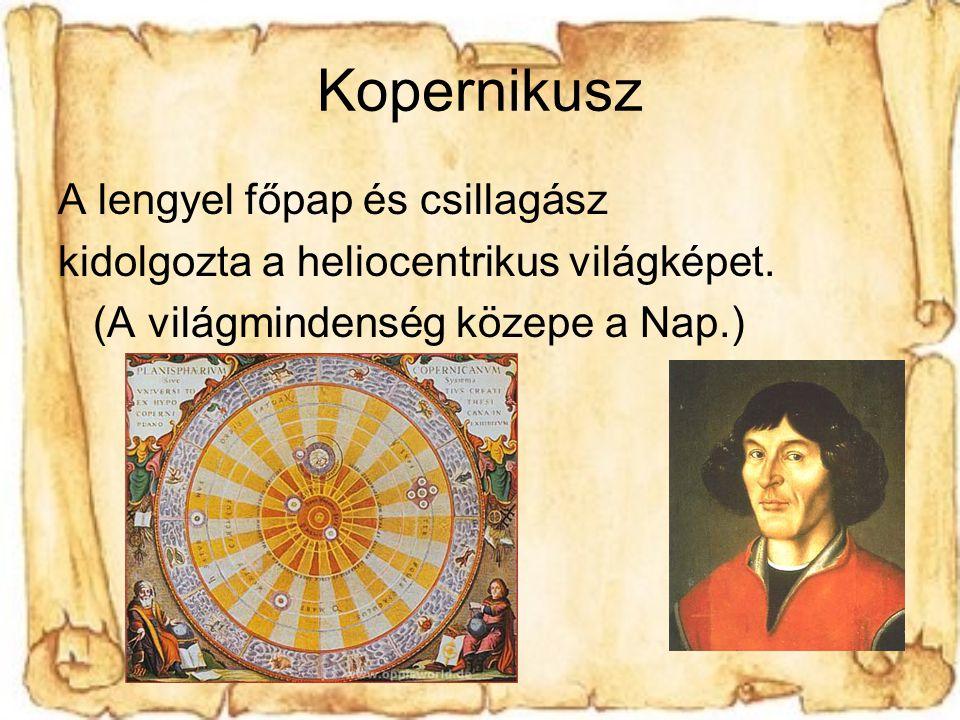 Kopernikusz A lengyel főpap és csillagász kidolgozta a heliocentrikus világképet.
