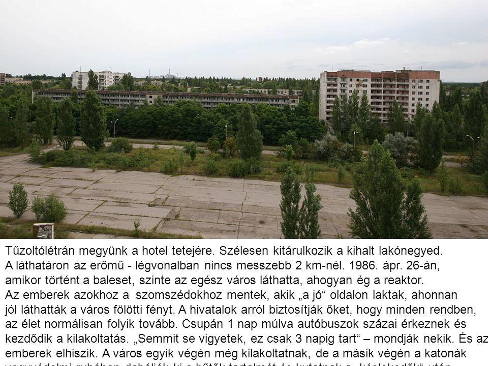 Tűzoltólétrán megyünk a hotel tetejére. Szélesen kitárulkozik a kihalt lakónegyed. A láthatáron az erőmű - légvonalban nincs messzebb 2 km-nél. 1986.