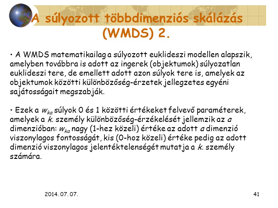 2014. 07. 07.41 A súlyozott többdimenziós skálázás (WMDS) 2. A WMDS matematikailag a súlyozott euklideszi modellen alapszik, amelyben továbbra is adot