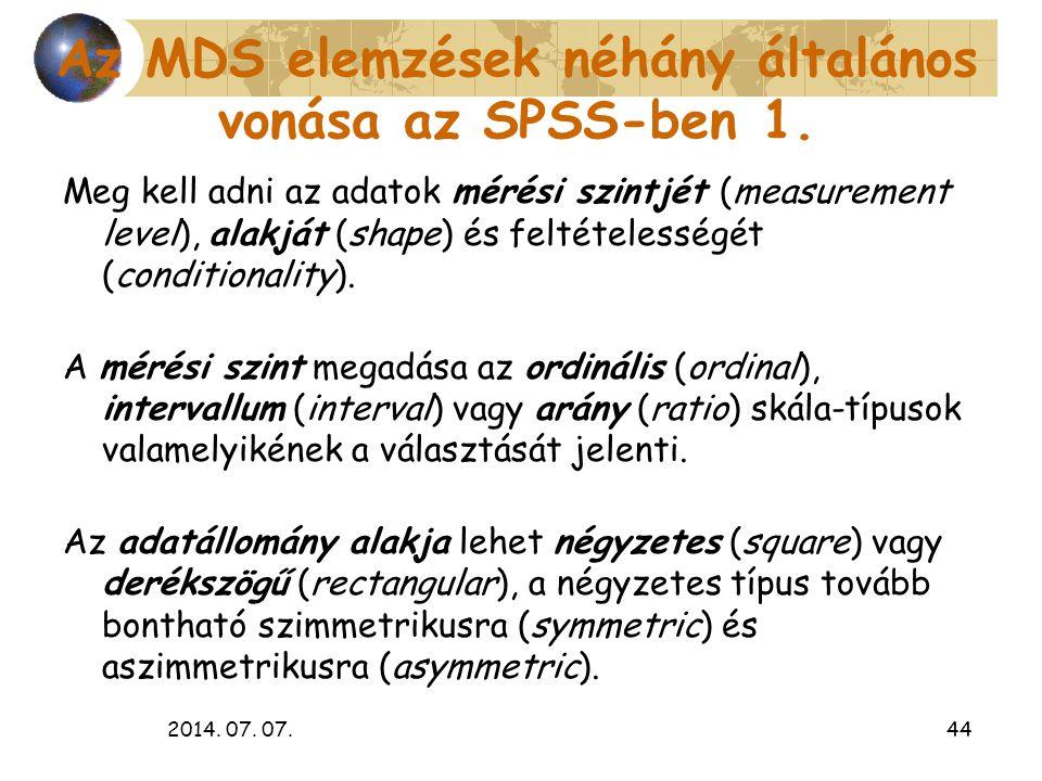 2014. 07. 07.44 Az MDS elemzések néhány általános vonása az SPSS-ben 1. Meg kell adni az adatok mérési szintjét (measurement level), alakját (shape) é