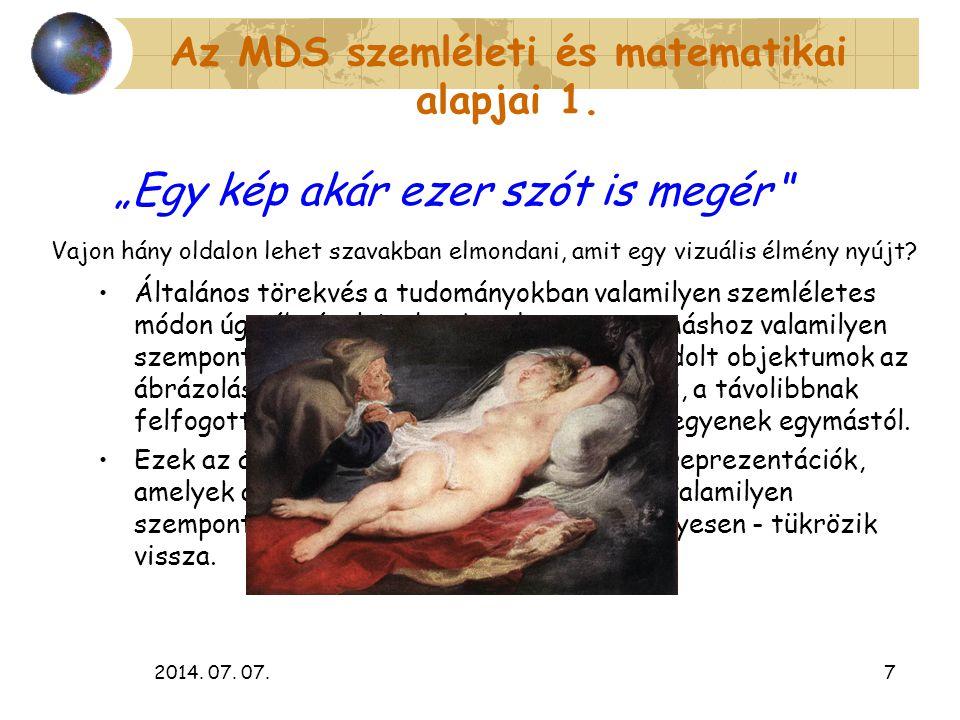 2014. 07. 07.7 Az MDS szemléleti és matematikai alapjai 1. Általános törekvés a tudományokban valamilyen szemléletes módon úgy ábrázolni adatokat, hog