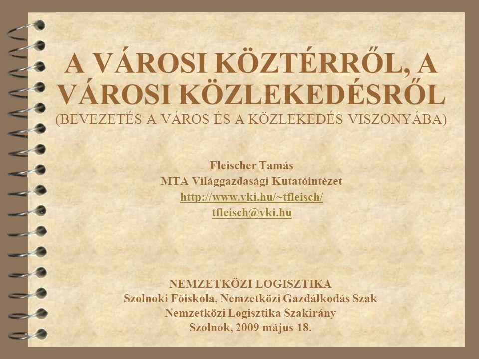 A VÁROSI KÖZTÉRRŐL, A VÁROSI KÖZLEKEDÉSRŐL (BEVEZETÉS A VÁROS ÉS A KÖZLEKEDÉS VISZONYÁBA) Fleischer Tamás MTA Világgazdasági Kutatóintézet http://www.vki.hu/~tfleisch/ tfleisch@vki.hu NEMZETKÖZI LOGISZTIKA Szolnoki Főiskola, Nemzetközi Gazdálkodás Szak Nemzetközi Logisztika Szakirány Szolnok, 2009 május 18.