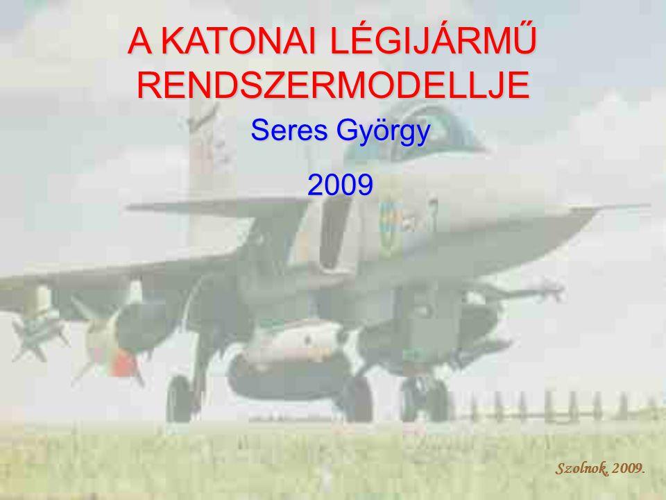 Szolnok, 2009. A KATONAI LÉGIJÁRMŰ RENDSZERMODELLJE Seres György 2009 Szolnok, 2009.