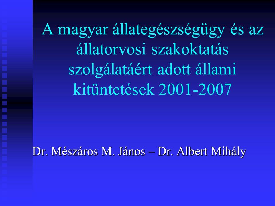 A magyar állategészségügy és az állatorvosi szakoktatás szolgálatáért adott állami kitüntetések 2001-2007 Dr. Mészáros M. János – Dr. Albert Mihály