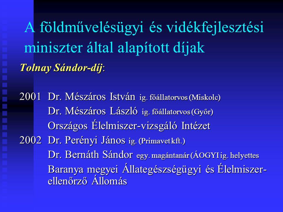A földművelésügyi és vidékfejlesztési miniszter által alapított díjak Tolnay Sándor-díj: 2001 Dr. Mészáros István ig. főállatorvos (Miskolc) Dr. Mészá