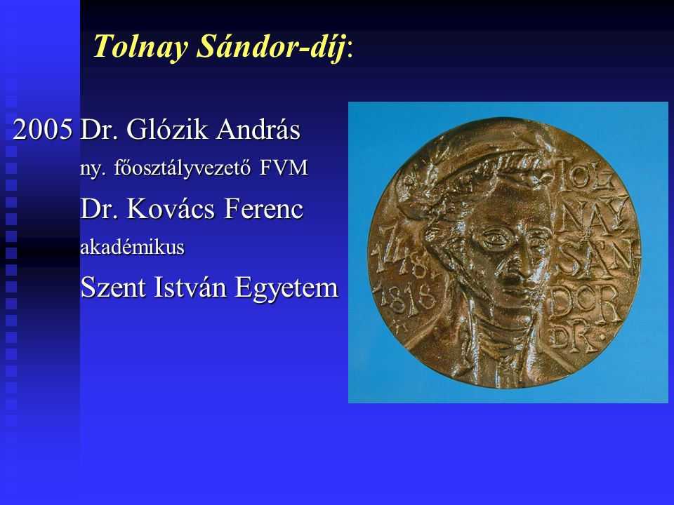 Tolnay Sándor-díj: 2005 Dr. Glózik András ny. főosztályvezető FVM Dr. Kovács Ferenc akadémikus Szent István Egyetem