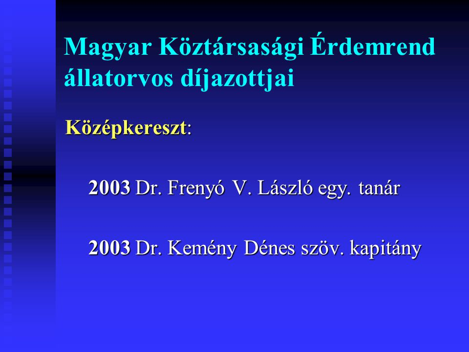 Magyar Köztársasági Érdemrend állatorvos díjazottjai Középkereszt: 2003 Dr. Frenyó V. László egy. tanár 2003 Dr. Kemény Dénes szöv. kapitány