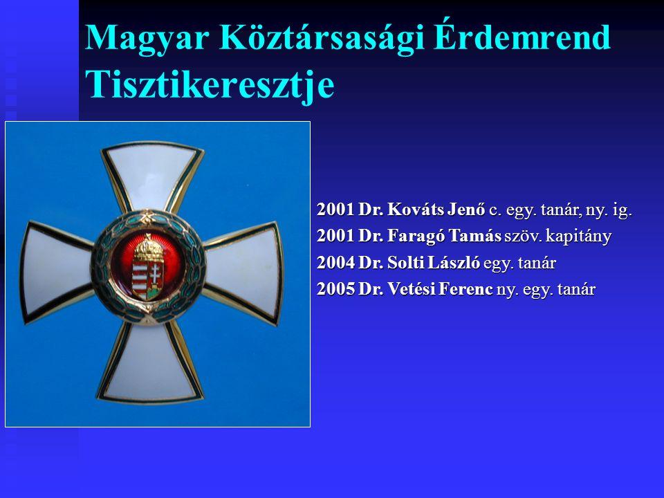 Magyar Köztársasági Érdemrend Tisztikeresztje 2001 Dr. Kováts Jenő c. egy. tanár, ny. ig. 2001 Dr. Faragó Tamás szöv. kapitány 2004 Dr. Solti László e