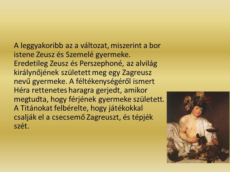 A leggyakoribb az a változat, miszerint a bor istene Zeusz és Szemelé gyermeke. Eredetileg Zeusz és Perszephoné, az alvilág királynőjének született me
