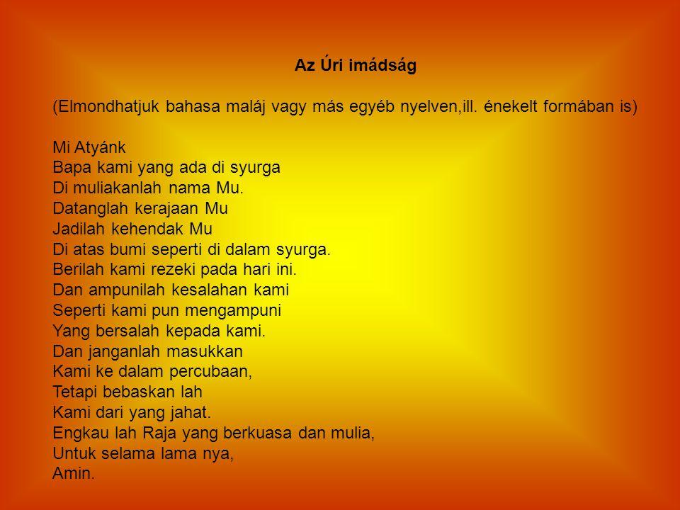 Az Úri imádság (Elmondhatjuk bahasa maláj vagy más egyéb nyelven,ill. énekelt formában is) Mi Atyánk Bapa kami yang ada di syurga Di muliakanlah nama