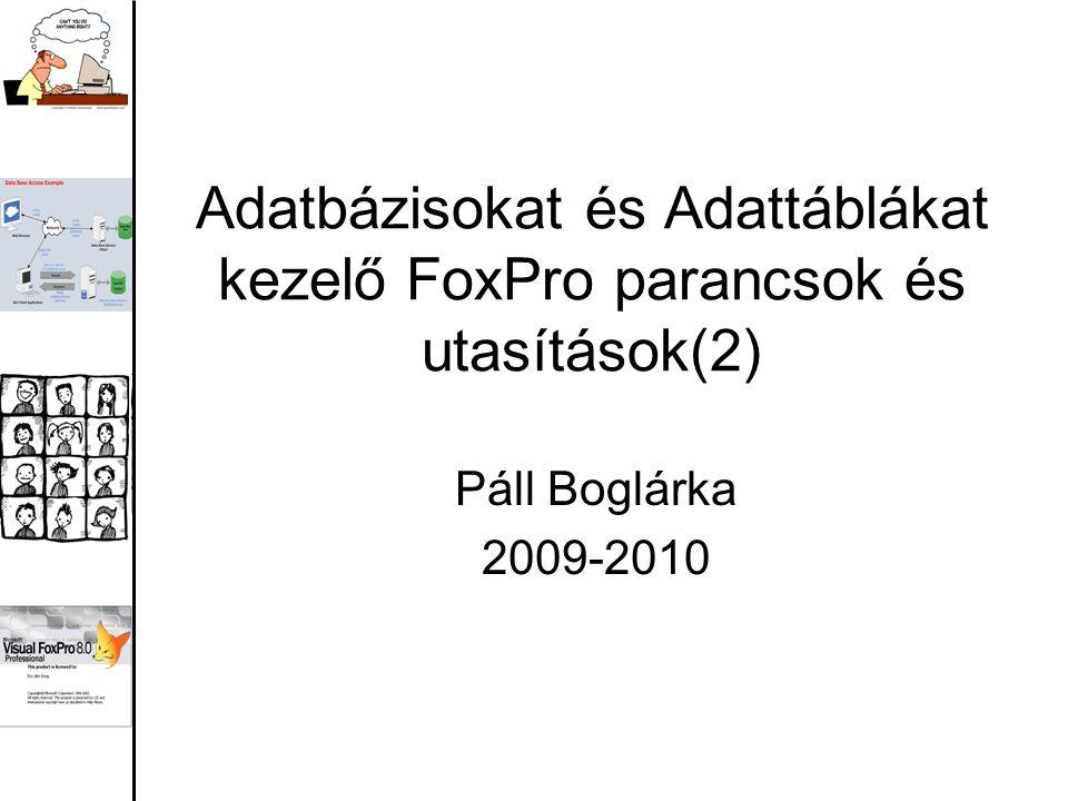 Adatbázisokat és Adattáblákat kezelő FoxPro parancsok és utasítások(2) Páll Boglárka 2009-2010