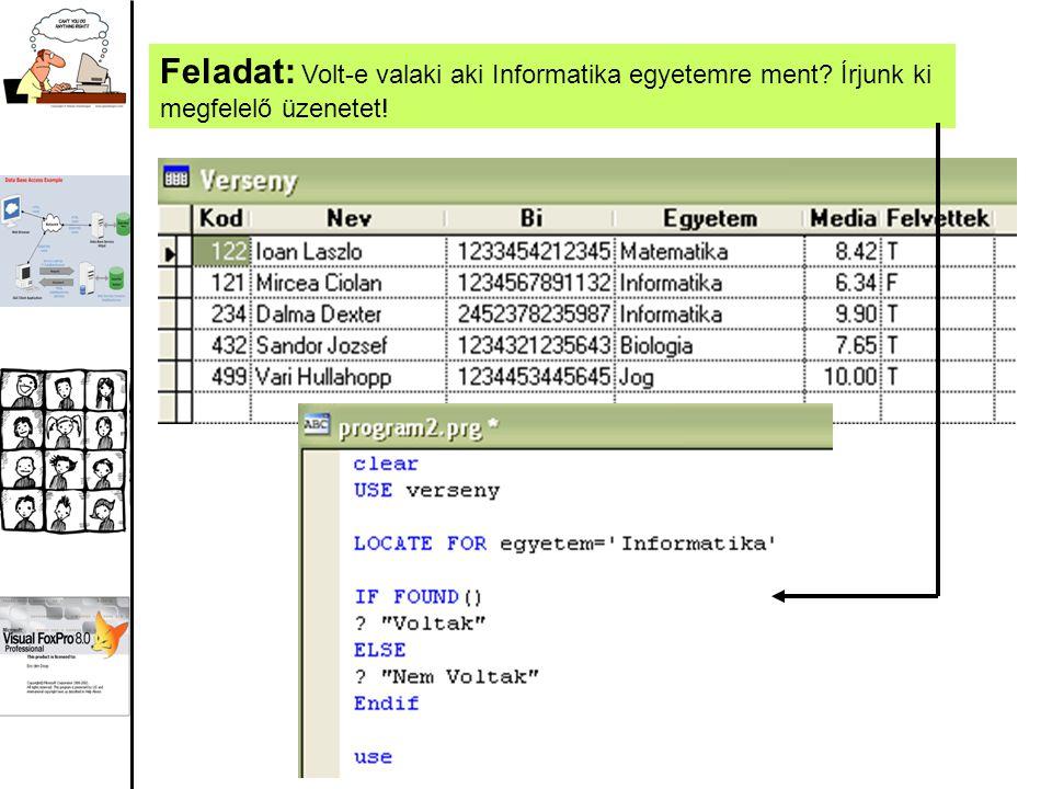 Egyéb függvények: EOF() – az állomány végét vizsgálja BOF() – az állomány elejét vizsgálja SKIP [+] n – előre lép n sort SKIP – n – hátra lép n sort Feladat: Voltak-e olyanok akik Informatika egyetemre mentek.