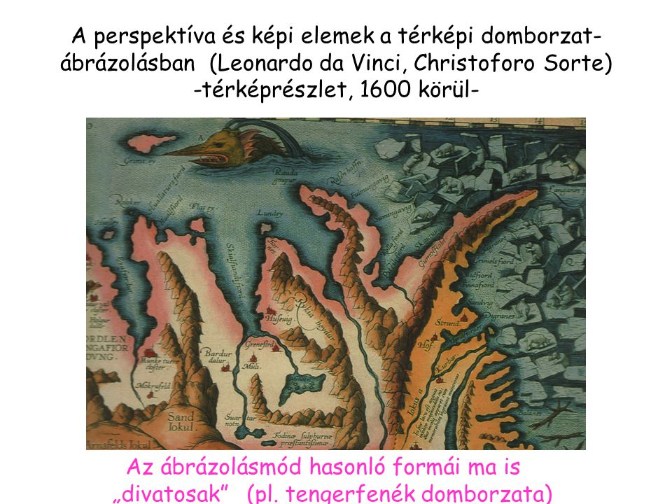 """A perspektíva és képi elemek a térképi domborzat- ábrázolásban (Leonardo da Vinci, Christoforo Sorte) -térképrészlet, 1600 körül- Az ábrázolásmód hasonló formái ma is """"divatosak (pl."""