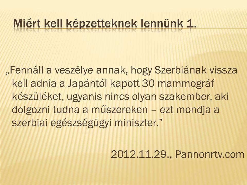 """""""Fennáll a veszélye annak, hogy Szerbiának vissza kell adnia a Japántól kapott 30 mammográf készüléket, ugyanis nincs olyan szakember, aki dolgozni tudna a műszereken – ezt mondja a szerbiai egészségügyi miniszter. 2012.11.29., Pannonrtv.com"""