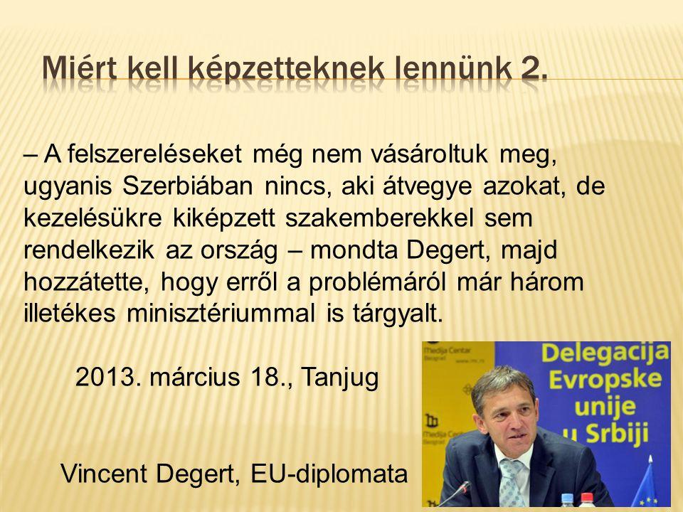 – A felszereléseket még nem vásároltuk meg, ugyanis Szerbiában nincs, aki átvegye azokat, de kezelésükre kiképzett szakemberekkel sem rendelkezik az ország – mondta Degert, majd hozzátette, hogy erről a problémáról már három illetékes minisztériummal is tárgyalt.