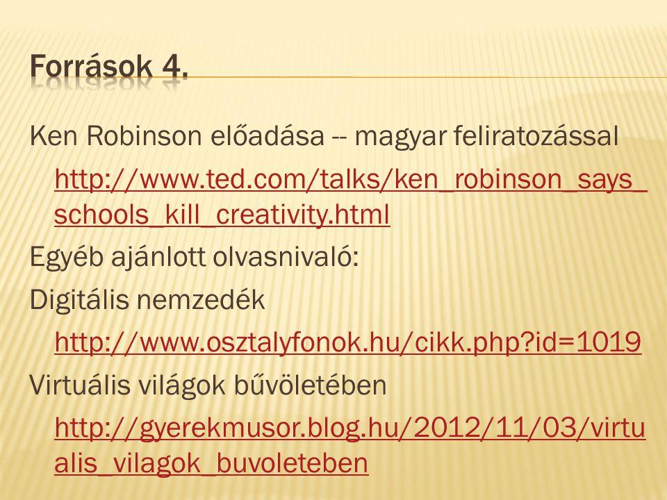 Ken Robinson előadása -- magyar feliratozással http://www.ted.com/talks/ken_robinson_says_ schools_kill_creativity.html Egyéb ajánlott olvasnivaló: Digitális nemzedék http://www.osztalyfonok.hu/cikk.php id=1019 Virtuális világok bűvöletében http://gyerekmusor.blog.hu/2012/11/03/virtu alis_vilagok_buvoleteben