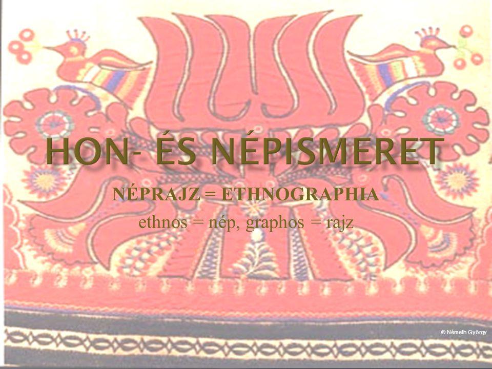 NÉPRAJZ = ETHNOGRAPHIA ethnos = nép, graphos = rajz © Németh György