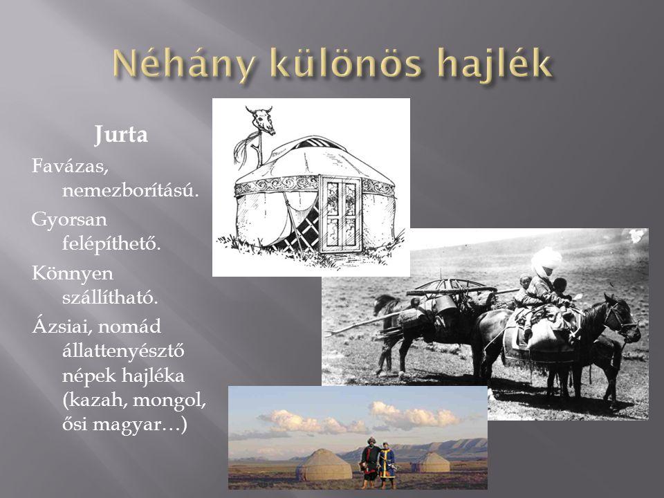 Jurta Favázas, nemezborítású. Gyorsan felépíthető. Könnyen szállítható. Ázsiai, nomád állattenyésztő népek hajléka (kazah, mongol, ősi magyar…)