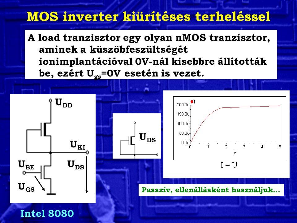 MOS inverter kiürítéses terheléssel A load tranzisztor egy olyan nMOS tranzisztor, aminek a küszöbfeszültségét ionimplantációval 0V-nál kisebbre állították be, ezért U gs =0V esetén is vezet.
