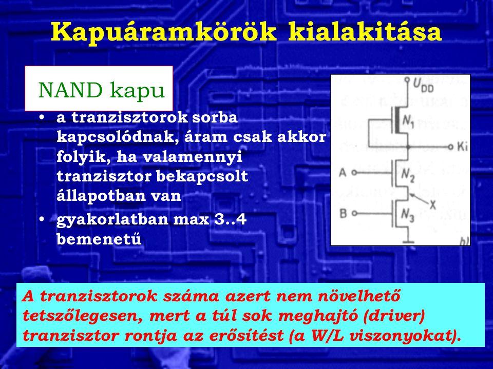 Kapuáramkörök kialakitása NAND kapu a tranzisztorok sorba kapcsolódnak, áram csak akkor folyik, ha valamennyi tranzisztor bekapcsolt állapotban van gyakorlatban max 3..4 bemenetű A tranzisztorok száma azert nem növelhető tetszőlegesen, mert a túl sok meghajtó (driver) tranzisztor rontja az erősítést (a W/L viszonyokat).