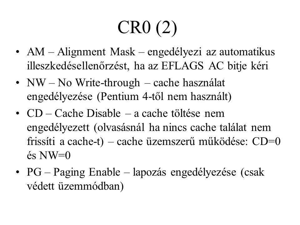 CR0 (2) AM – Alignment Mask – engedélyezi az automatikus illeszkedésellenőrzést, ha az EFLAGS AC bitje kéri NW – No Write-through – cache használat engedélyezése (Pentium 4-től nem használt) CD – Cache Disable – a cache töltése nem engedélyezett (olvasásnál ha nincs cache találat nem frissíti a cache-t) – cache üzemszerű működése: CD=0 és NW=0 PG – Paging Enable – lapozás engedélyezése (csak védett üzemmódban)