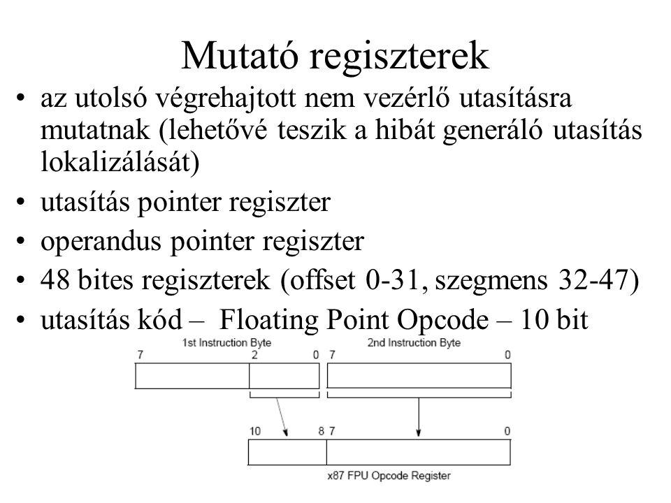 Mutató regiszterek az utolsó végrehajtott nem vezérlő utasításra mutatnak (lehetővé teszik a hibát generáló utasítás lokalizálását) utasítás pointer regiszter operandus pointer regiszter 48 bites regiszterek (offset 0-31, szegmens 32-47) utasítás kód – Floating Point Opcode – 10 bit