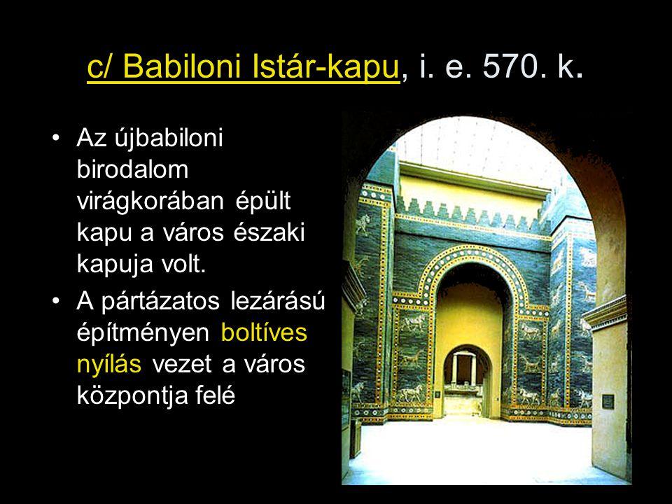 c/ Babiloni Istár-kapu, i. e. 570. k. Az újbabiloni birodalom virágkorában épült kapu a város északi kapuja volt. A pártázatos lezárású építményen bol