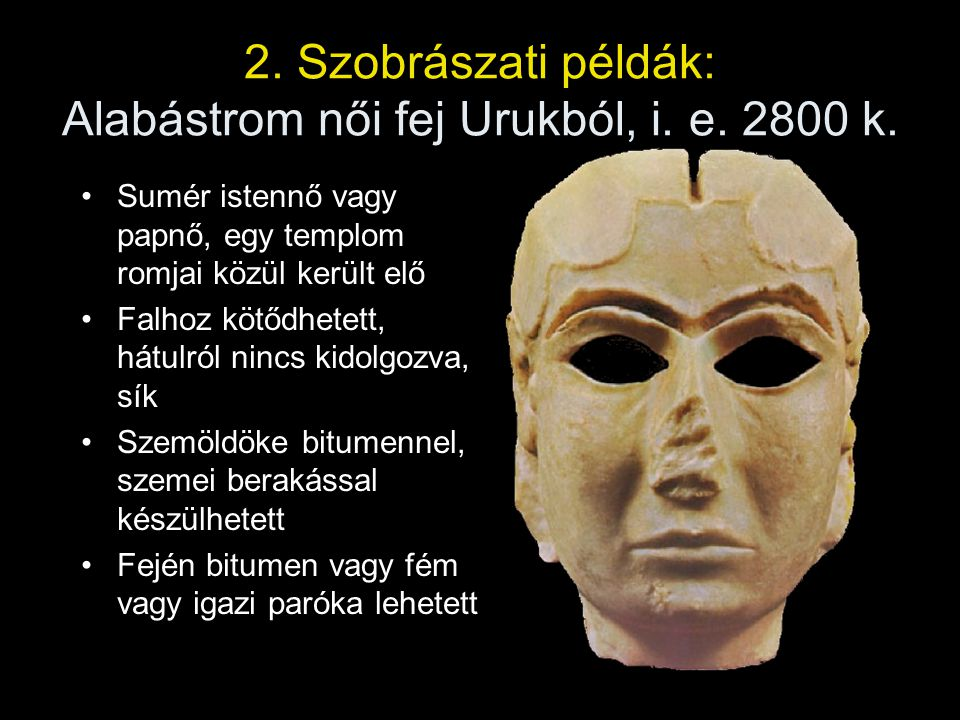 2. Szobrászati példák: Alabástrom női fej Urukból, i. e. 2800 k. Sumér istennő vagy papnő, egy templom romjai közül került elő Falhoz kötődhetett, hát