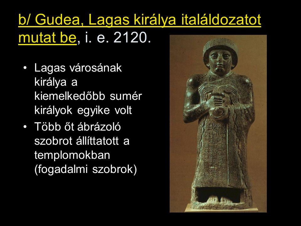 b/ Gudea, Lagas királya italáldozatot mutat be, i. e. 2120. Lagas városának királya a kiemelkedőbb sumér királyok egyike volt Több őt ábrázoló szobrot