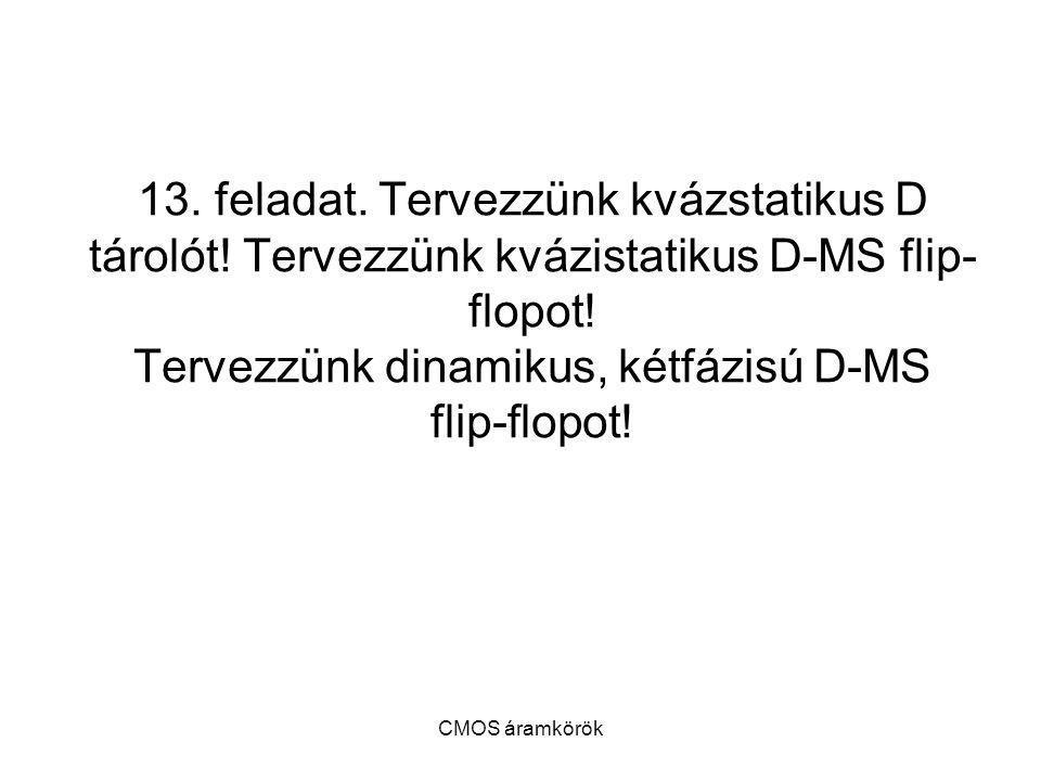 CMOS áramkörök 13. feladat. Tervezzünk kvázstatikus D tárolót! Tervezzünk kvázistatikus D-MS flip- flopot! Tervezzünk dinamikus, kétfázisú D-MS flip-f