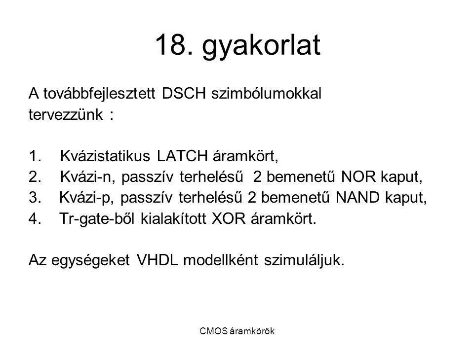CMOS áramkörök 18. gyakorlat A továbbfejlesztett DSCH szimbólumokkal tervezzünk : 1.Kvázistatikus LATCH áramkört, 2.Kvázi-n, passzív terhelésű 2 bemen