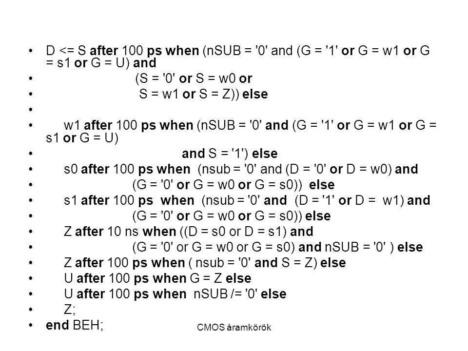 CMOS áramkörök D <= S after 100 ps when (nSUB = '0' and (G = '1' or G = w1 or G = s1 or G = U) and (S = '0' or S = w0 or S = w1 or S = Z)) else w1 aft