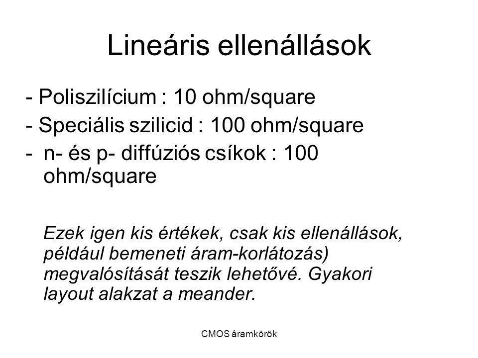 CMOS áramkörök Lineáris ellenállások - Poliszilícium : 10 ohm/square - Speciális szilicid : 100 ohm/square -n- és p- diffúziós csíkok : 100 ohm/square