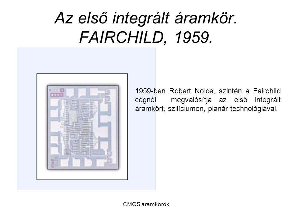 CMOS áramkörök Az első integrált áramkör. FAIRCHILD, 1959. 1959-ben Robert Noice, szintén a Fairchild cégnél megvalósítja az első integrált áramkört,