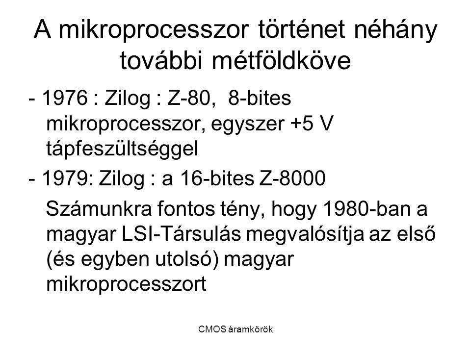CMOS áramkörök A mikroprocesszor történet néhány további métföldköve - 1976 : Zilog : Z-80, 8-bites mikroprocesszor, egyszer +5 V tápfeszültséggel - 1