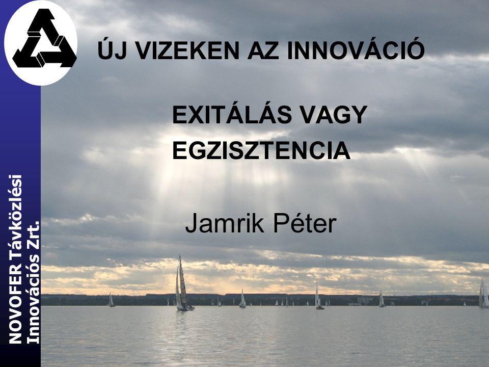 ÚJ VIZEKEN AZ INNOVÁCIÓ EXITÁLÁS VAGY EGZISZTENCIA Jamrik Péter Innovációs Zrt. NOVOFER Távközlési