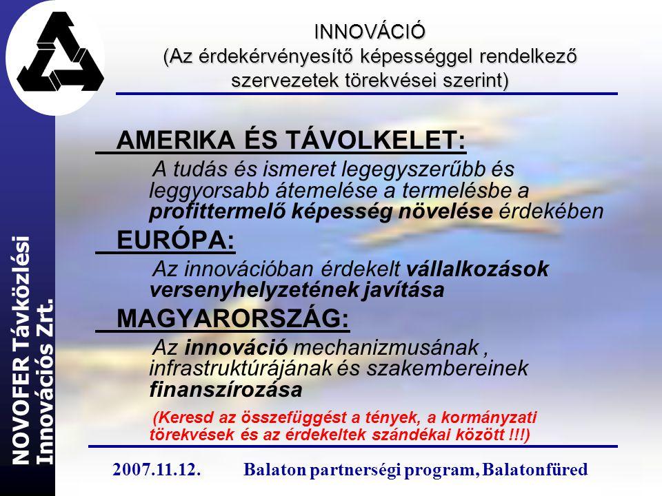 INNOVÁCIÓ (Az érdekérvényesítő képességgel rendelkező szervezetek törekvései szerint) AMERIKA ÉS TÁVOLKELET: A tudás és ismeret legegyszerűbb és leggyorsabb átemelése a termelésbe a profittermelő képesség növelése érdekében EURÓPA: Az innovációban érdekelt vállalkozások versenyhelyzetének javítása MAGYARORSZÁG: Az innováció mechanizmusának, infrastruktúrájának és szakembereinek finanszírozása (Keresd az összefüggést a tények, a kormányzati törekvések és az érdekeltek szándékai között !!!) Innovációs Zrt.