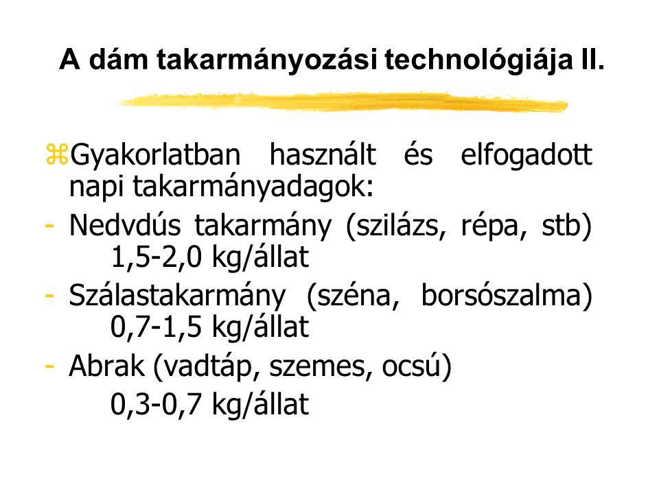 A dám takarmányozási technológiája II. zGyakorlatban használt és elfogadott napi takarmányadagok: -Nedvdús takarmány (szilázs, répa, stb) 1,5-2,0 kg/á