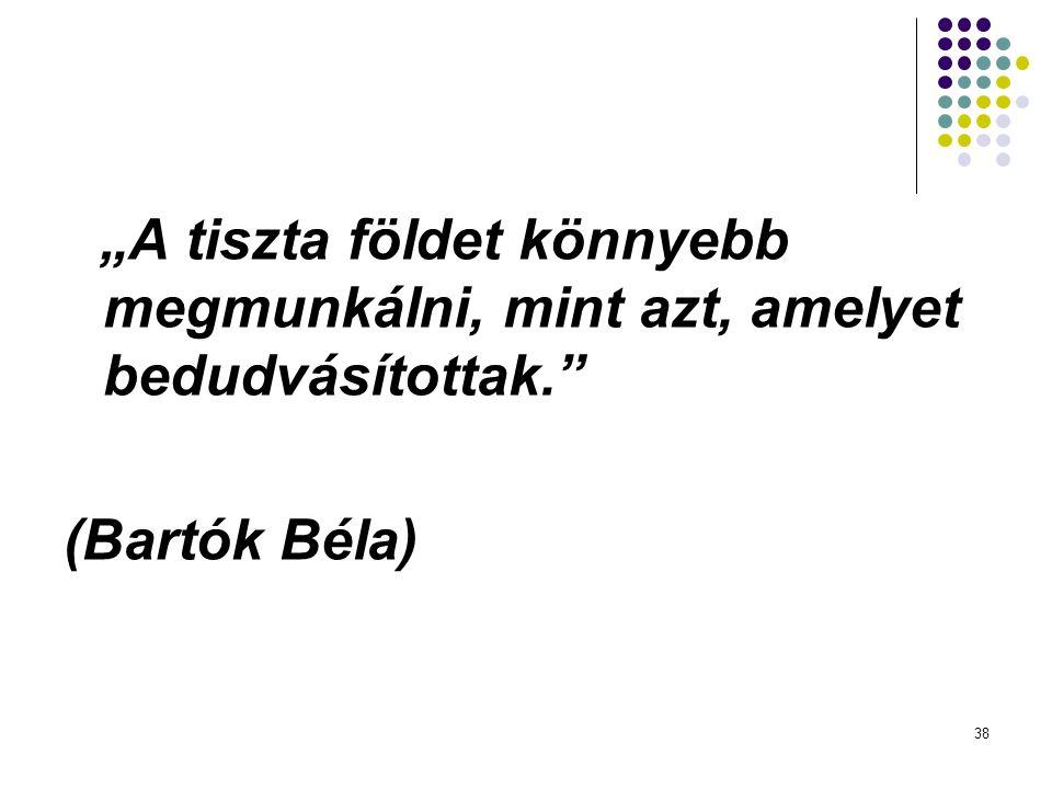 """38 """"A tiszta földet könnyebb megmunkálni, mint azt, amelyet bedudvásítottak."""" (Bartók Béla)"""