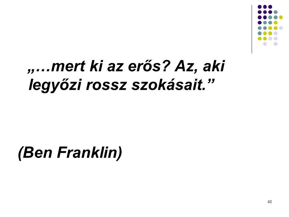 """40 """"…mert ki az erős? Az, aki legyőzi rossz szokásait."""" (Ben Franklin)"""