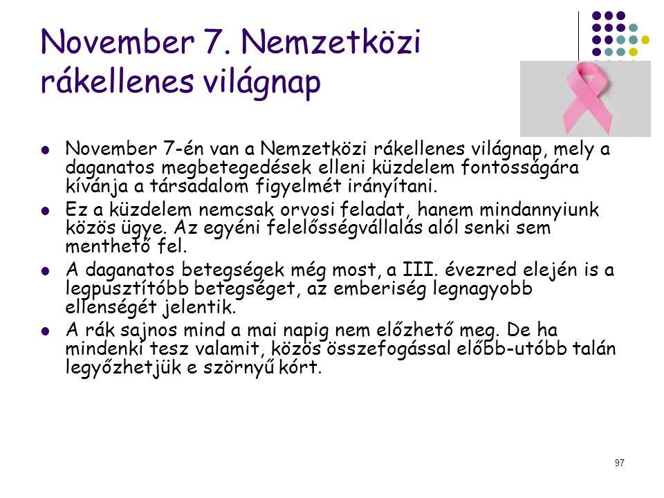 97 November 7. Nemzetközi rákellenes világnap November 7-én van a Nemzetközi rákellenes világnap, mely a daganatos megbetegedések elleni küzdelem font